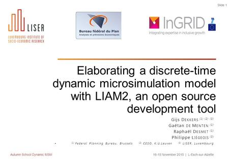 Autumn School Dynamic MSM16-18 November 2015 | L-Esch-sur-Alzette Slide 1 Elaborating a discrete-time dynamic microsimulation model with LIAM2, an open.