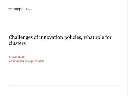 Challenges of innovation policies, what role for clusters Kincső Izsak Technopolis Group Brussels.