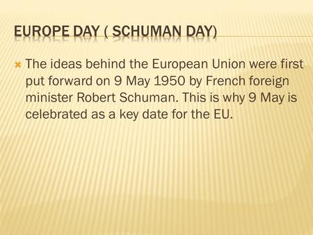  The ideas behind the European Union were first put forward on 9 May 1950 by French foreign minister Robert Schuman. This is why 9 May is celebrated as.