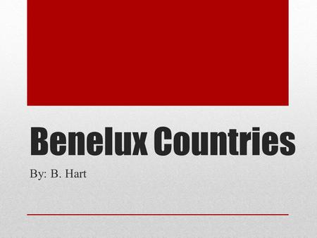 Benelux Countries By: B. Hart. What are the Benelux Countries? The Benelux Countries are an economic union in Western Europe that includes three neighboring.