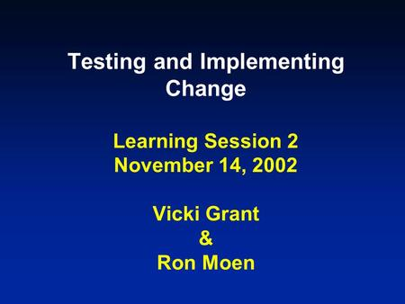Testing and Implementing Change Learning Session 2 November 14, 2002 Vicki Grant & Ron Moen.
