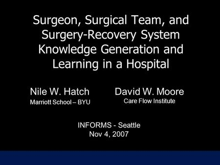 Surgeon, Surgical Team, and Surgery-Recovery System Knowledge Generation and Learning in a Hospital Nile W. Hatch Marriott School – BYU Nile W. Hatch Marriott.