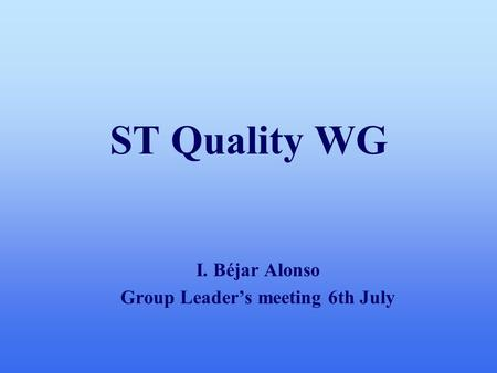 ST Quality WG I. Béjar Alonso Group Leader's meeting 6th July.