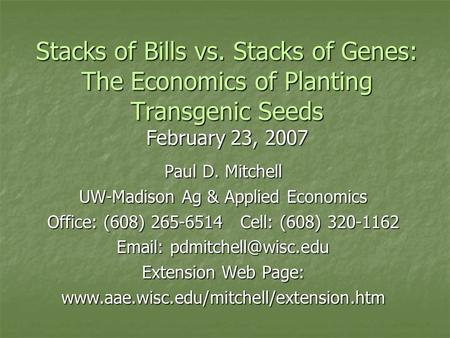 Stacks of Bills vs. Stacks of Genes: The Economics of Planting Transgenic Seeds February 23, 2007 Paul D. Mitchell UW-Madison Ag & Applied Economics Office: