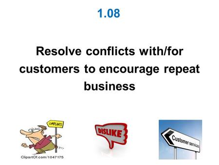 1.08 Resolve conflicts with/for customers to encourage repeat business.