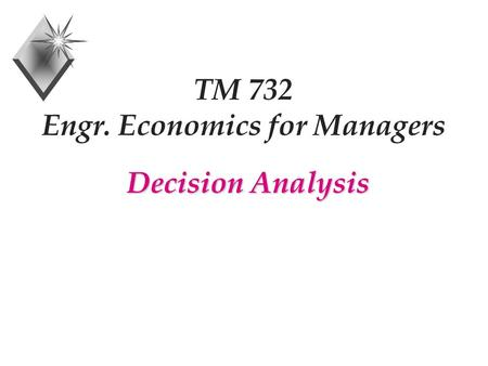 TM 732 Engr. Economics for Managers Decision Analysis.