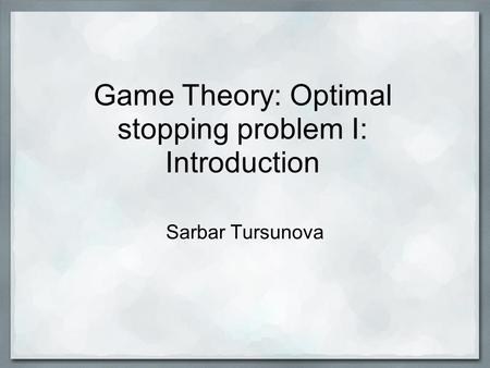 Game Theory: Optimal stopping problem I: Introduction Sarbar Tursunova.