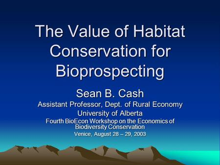 The Value of Habitat Conservation for Bioprospecting Sean B. Cash Assistant Professor, Dept. of Rural Economy University of Alberta Fourth BioEcon Workshop.