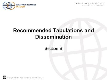 Copyright 2010, The World Bank Group. All Rights Reserved. Recommended Tabulations and Dissemination Section B.