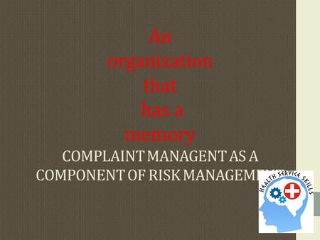 An organization that has a memory COMPLAINT MANAGENT AS A COMPONENT OF RISK MANAGEMENT.