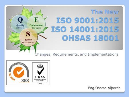 ISO 9001:2015 ISO 14001:2015 OHSAS 18001 Changes, Requirements, and Implementations The New Eng.Osama Aljarrah.