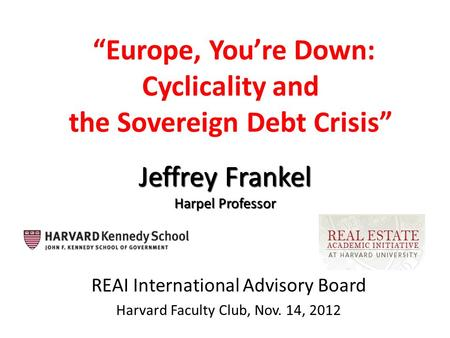 """Europe, You're Down: Cyclicality and the Sovereign Debt Crisis"" REAI International Advisory Board Harvard Faculty Club, Nov. 14, 2012 Jeffrey Frankel."