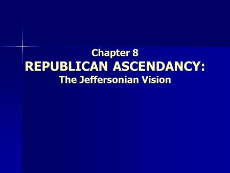Chapter 8 REPUBLICAN ASCENDANCY: The Jeffersonian Vision.