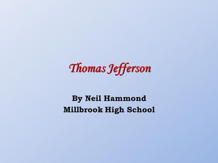 Thomas Jefferson By Neil Hammond Millbrook High School.