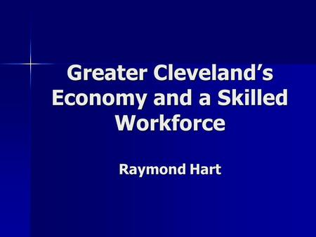Greater Cleveland's Economy and a Skilled Workforce Raymond Hart.