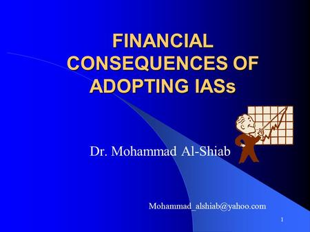 1 FINANCIAL CONSEQUENCES OF ADOPTING IASs Dr. Mohammad Al-Shiab