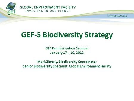 GEF Familiarization Seminar January 17 – 19, 2012 Mark Zimsky, Biodiversity Coordinator Senior Biodiversity Specialist, Global Environment Facility GEF-5.