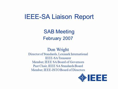 IEEE-SA Liaison Report SAB Meeting February 2007 Don Wright Director of Standards, Lexmark International IEEE-SA Treasurer Member, IEEE SA Board of Governors.