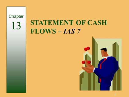 1 STATEMENT OF CASH FLOWS – IAS 7 Chapter 13. 2 Provides information about the cash receipts and cash payments of a business entity during the accounting.