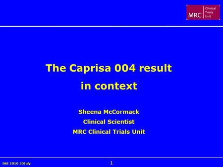 IAS 2010 20July 1 The Caprisa 004 result in context Sheena McCormack Clinical Scientist MRC Clinical Trials Unit.