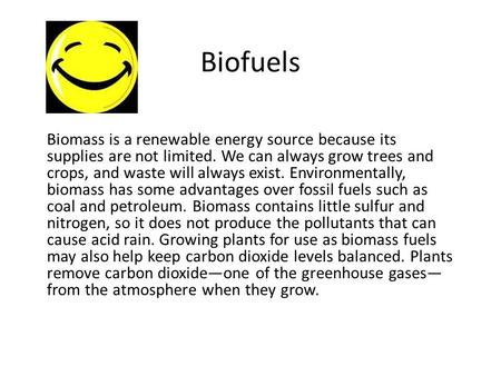Biofuels Biomass is a renewable energy source because its supplies are not limited. We can always grow trees and crops, and waste will always exist. Environmentally,