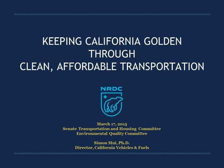 KEEPING CALIFORNIA GOLDEN THROUGH CLEAN, AFFORDABLE TRANSPORTATION March 17, 2015 Senate Transportation and Housing Committee Environmental Quality Committee.