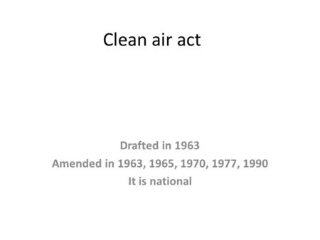 Clean air act Drafted in 1963 Amended in 1963, 1965, 1970, 1977, 1990 It is national.