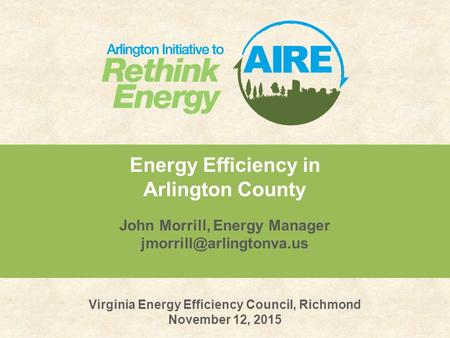 Energy Efficiency in Arlington County John Morrill, Energy Manager Virginia Energy Efficiency Council, Richmond November 12, 2015.