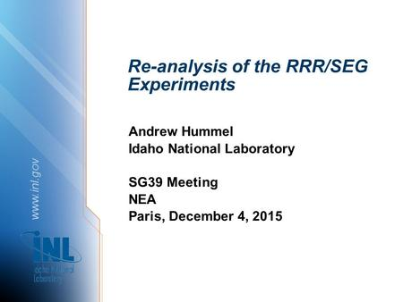 Www.inl.gov Re-analysis of the RRR/SEG Experiments Andrew Hummel Idaho National Laboratory SG39 Meeting NEA Paris, December 4, 2015.