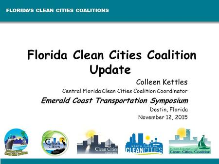 FLORIDA'S CLEAN CITIES COALITIONS Florida Clean Cities Coalition Update Colleen Kettles Central Florida Clean Cities Coalition Coordinator Emerald Coast.