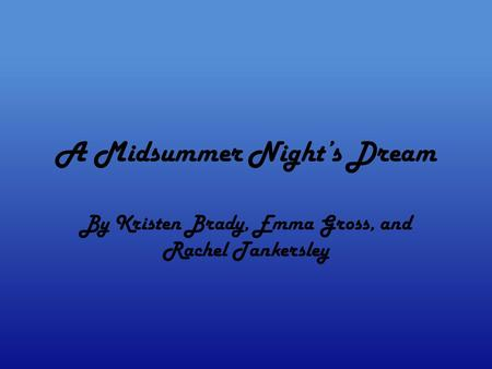 A Midsummer Night's Dream By Kristen Brady, Emma Gross, and Rachel Tankersley.