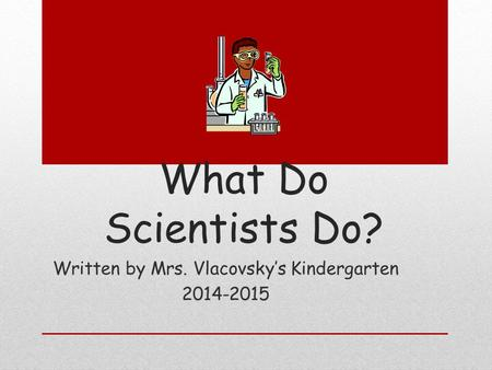 What Do Scientists Do? Written by Mrs. Vlacovsky's Kindergarten 2014-2015.