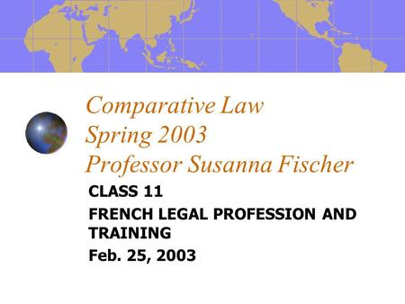 Comparative Law Spring 2003 Professor Susanna Fischer CLASS 11 FRENCH LEGAL PROFESSION AND TRAINING Feb. 25, 2003.