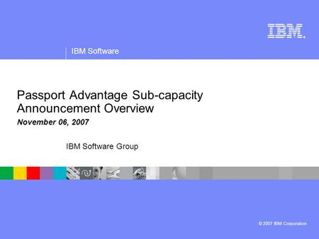® IBM Software © 2007 IBM Corporation IBM Software Group Passport Advantage Sub-capacity Announcement Overview November 06, 2007.