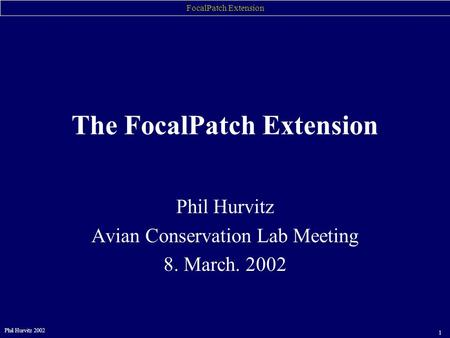 FocalPatch Extension Phil Hurvitz 2002 1 Phil Hurvitz Avian Conservation Lab Meeting 8. March. 2002 The FocalPatch Extension.
