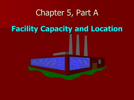 Facility Capacity and Location Chapter 5, Part A.