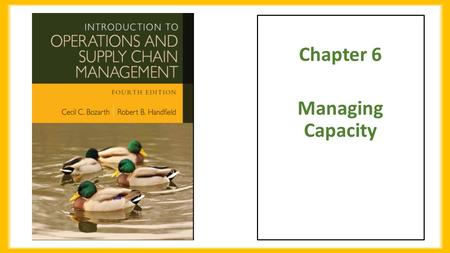 Chapter 6 Managing Capacity. Chapter Objectives Be able to:  Explain what capacity is, how firms measure capacity, and the difference between theoretical.