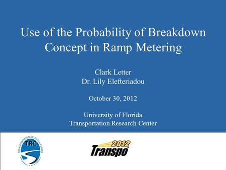 Use of the Probability of Breakdown Concept in Ramp Metering Clark Letter Dr. Lily Elefteriadou October 30, 2012 University of Florida Transportation Research.