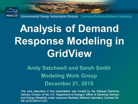 Analysis of Demand Response Modeling in GridView Andy Satchwell and Sarah Smith Modeling Work Group December 21, 2015 The work described in this presentation.