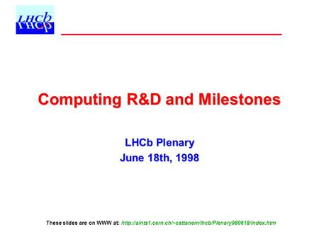 Computing R&D and Milestones LHCb Plenary June 18th, 1998 These slides are on WWW at: