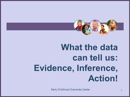 What the data can tell us: Evidence, Inference, Action! 1 Early Childhood Outcomes Center.