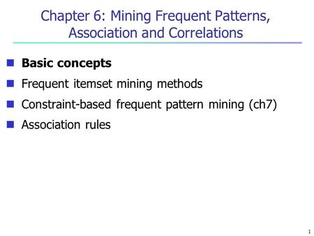 Chapter 6: Mining Frequent Patterns, Association and Correlations Basic concepts Frequent itemset mining methods Constraint-based frequent pattern mining.
