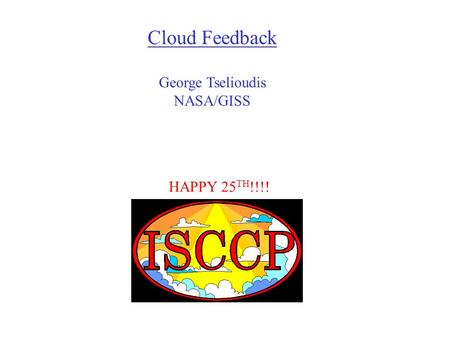 HAPPY 25 TH !!!! Cloud Feedback George Tselioudis NASA/GISS.