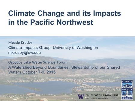 Climate Change and its Impacts in the Pacific Northwest Meade Krosby Climate Impacts Group, University of Washington Osoyoos Lake Water.