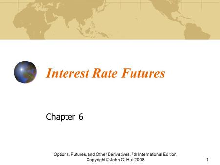 Interest Rate Futures Chapter 6 Options, Futures, and Other Derivatives, 7th International Edition, Copyright © John C. Hull 20081.