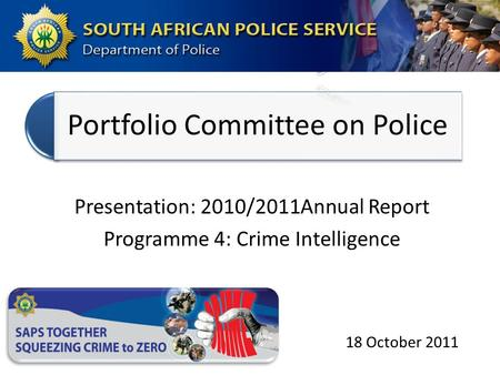 Portfolio Committee on Police Presentation: 2010/2011Annual Report Programme 4: Crime Intelligence 18 October 2011.