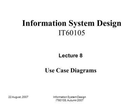 22 August, 2007Information System Design IT60105, Autumn 2007 Information System Design IT60105 Lecture 8 Use Case Diagrams.