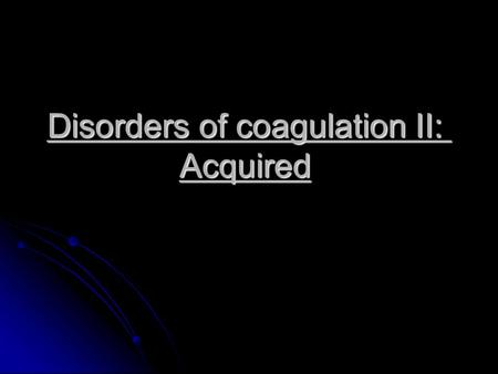 Disorders of coagulation II: Acquired. Liver disease Liver disease leads to defects of coagulation, platelets and fibrinolysis: Reduced synthesis of vitamin.
