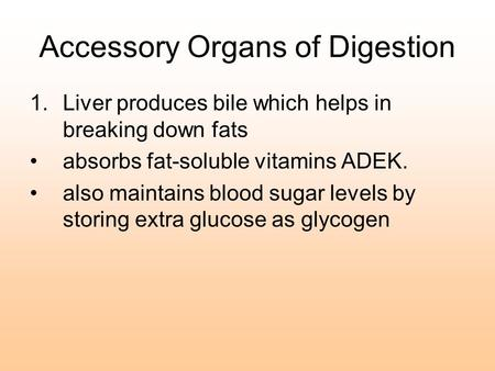 Accessory Organs of Digestion 1.Liver produces bile which helps in breaking down fats absorbs fat-soluble vitamins ADEK. also maintains blood sugar levels.