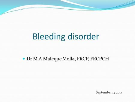 Bleeding disorder Dr M A Maleque Molla, FRCP, FRCPCH September 14 2015.